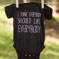 I Think Everybody Should Like Everybody t-shirt or Onesuit