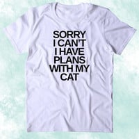 Sorry I Can't I Have Plans With My Cat Shirt Funny Cat Animal Lover Kitten Owner Clothing Tumblr T-shirt