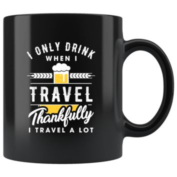 I Only Drink When I Travel. Thankfully I Travel A Lot 11oz Black Mug
