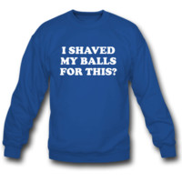 I Shaved my Balls for this Funny Party Design sweatshirt crewneck