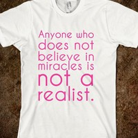 Anyone who does not believe in miracles is not a realist.