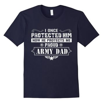 I ONCE PROTECTED HIM NOW HE PROTECT ME PROUD ARMY DAD SHIRT