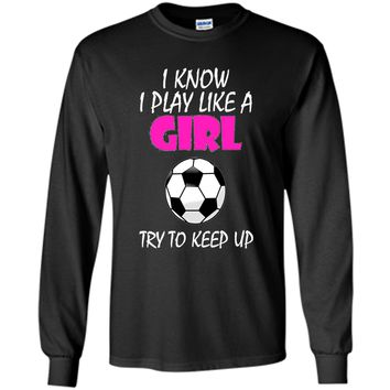 I Know I Play Like A Girl Soccer T Shirt - Try To Keep Up t-shirt