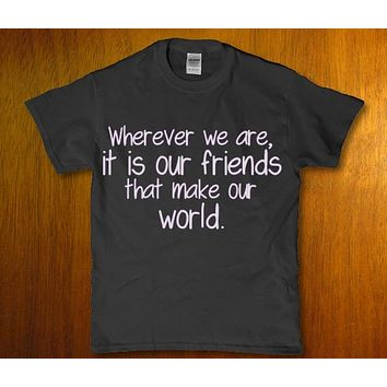 Wherever we are, it is our friends that make our world unisex t-shirt