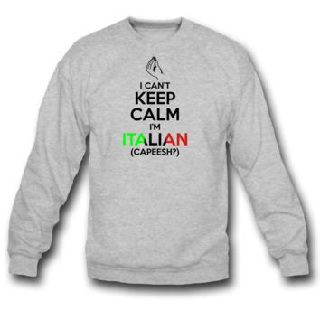 I Can't Keep Calm I'm Italian Sweatshirt Crewneck