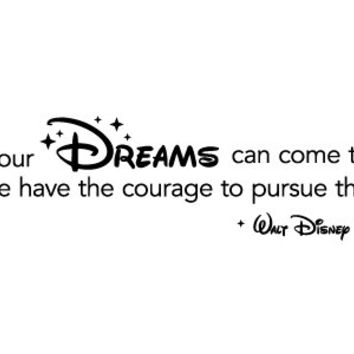 Walt Disney Vinyl Quote: All Our Dreams Can Come True, If We Have The Courage To Pursue Them. - Disney Wall Decal