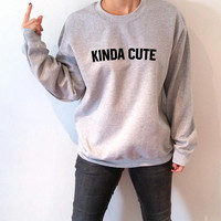 Kinda cute  Sweatshirt Unisex for women fashion sassy cute womens gifts teen jumper slogan ladies lady crew neck
