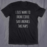 I Just Want To Drink Coffee Save Animals Take Naps Tumblr Tee Slogan Funny Blogger Animal Lover T-shirt