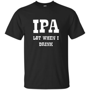 IPA Lot When I Drink Funny T-Shirt Drunk Alcohol Beer Tee