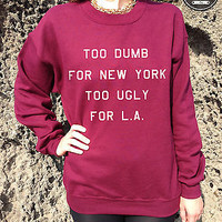 * TOO DUMB FOR NEW YORK TOO UGLY FOR L.A LA Jumper Sweater Top TUMBLR Homies*
