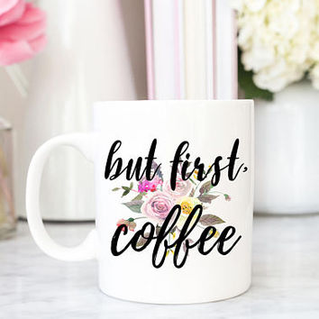 But First Coffee | Floral Coffee Mug | Coffee Lover Gift | Girl Coffee Addict | Funny Gift for Her | Morning Coffee Quote Mug | Cute Cup