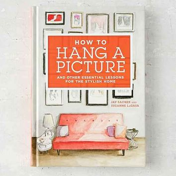 How to Hang a Picture: And Other Essential Lessons For The Stylish Home By Jay Sacher  & Suzanne LaGasa  - Assorted One
