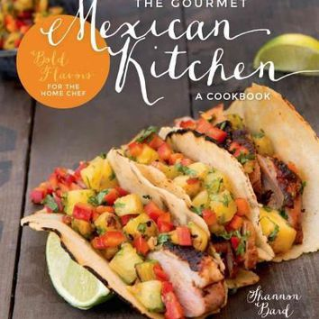 The Gourmet Mexican Kitchen: Bold Flavors for the Home Chef: The Gourmet Mexican Kitchen: A Cookbook: Bold Flavors for the Home Chef