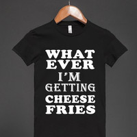 What ever i'm getting cheese fries  T-Shirt