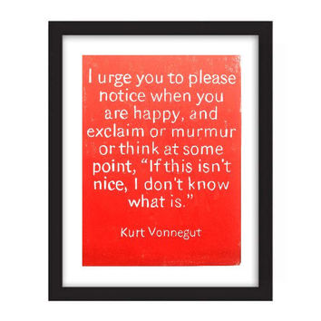 Original Art POSTER Kurt Vonnegut Quote - I urge you to please notice when you are happy and exclaim or murmur or think at some point 11x14