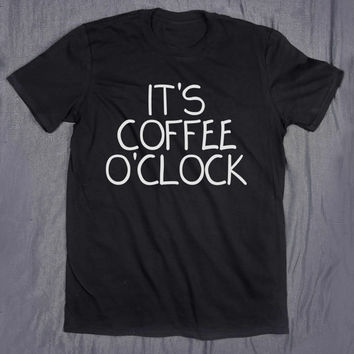 It's Coffee O'Clock Slogan Tee Funny Morning Caffeine Addict Coffee Lover Tumblr Top T-shirt