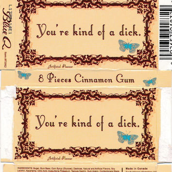 Your'e kind of a dick gum.