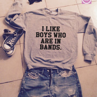 I like boys who are in bands sweatshirt jumper gifts cool fashion girls women sweater funny cute teens dope teenagers swag fresh bestfriends