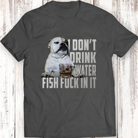 I Don't drink water. Fish f*ck in it! Funny T-Shirt Mens Gift Idea