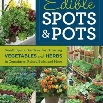 Edible Spots & Pots: Small-Space Gardens for Growing Vegetables and Herbs in Containers, Raised Beds, and More