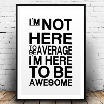 Printable Art Im Not Here To Be Average Awesome Poster Home De