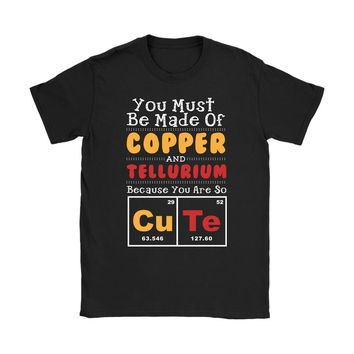 Cute Shirt You Must Be Made Copper And Tellurium Because Gildan Womens T-Shirt