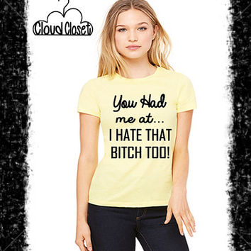 You Had me at...I Hate that B*tch too! - Best Friend Shirt - Funny Shirt - Cute T Shirt - Best Friends