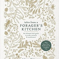 Tales from a Forager's Kitchen: The Ultimate Field Guide to Evoke Curiosity and Wonderment with More Than 80 Recipes and Foraging Tips Hardcover – May 15, 2018