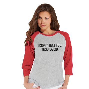 Tequila Shirt - I Didn't Text You, Tequila Did - Funny Drinking Shirt - Womens Red Raglan T-shirt - Humorous Gift for Her - Drinking Gift