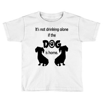 I'S NOT DRINKING ALONE IF DOG IS HOME. Toddler T-shirt