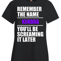 Remember The Name KENDRA You ll Be Screaming It Later v2 - Ladies T Shirt