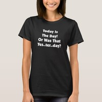 Today Is The Day..Or Was That Yes..Ter..Day? T-Shirt