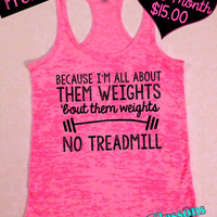 Because I'm all About Them Weights 'bout Them Weights No Treadmill. Workout Tank. Fitness Apparel. Free Shipping USA