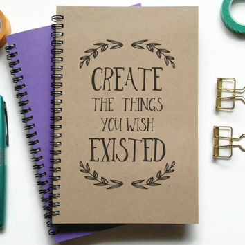 Writing journal, spiral notebook, Bullet journal, sketchbook, lined blank or grid - Create the things you wish existed, inspirational quote