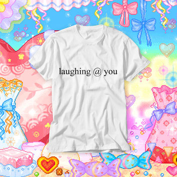 Laughing @ You! Free Shipping! Sarcastic Kawaii Tumblr T-shirt with Funny Text