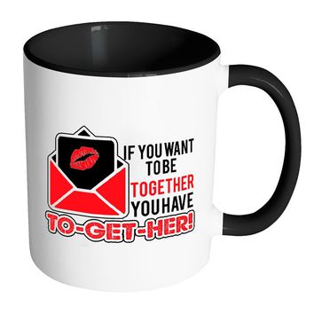 Funny Saying Mug If You Want To Be Together White 11oz Accent Coffee Mugs