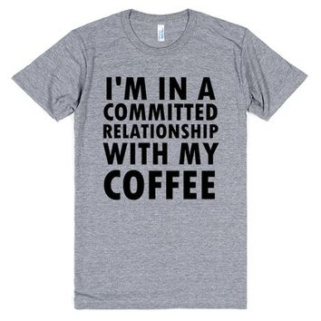 I'M IN A COMMITTED RELATIONSHIP WITH COFFEE