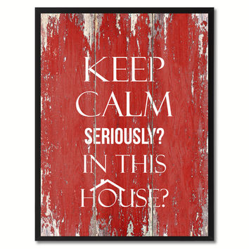 Keep calm seriously in This House Funny Quote Saying Gift Ideas Home Décor Wall Art
