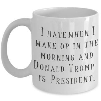 Protest Donald Trump Cup - I Hate when I Wake Up in the Morning and Donald Trump Is President