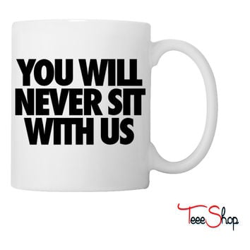 You Will Never Sit With Us Coffee & Tea Mug