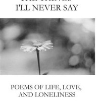 The Things I'll Never Say: Poems of life, love, and loneliness