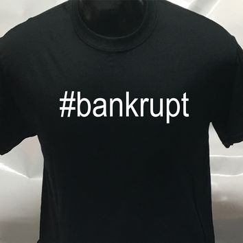 #bankrupt funny sarcastic men's woman's T Shirt