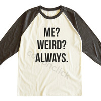 Me Weird Always Shirt Cool Shirt Hipster Shirt Fashion Shirt Slogan Shirt Unisex Tee Men Tee Women Tee Raglan Tee Shirt Baseball Tee Shirt