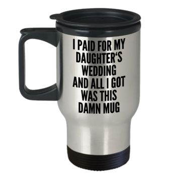 Father Of The Bride Gifts I Paid for My Daughter's Wedding and All I Got Was This Damn Mug Stainless Steel Insulated Travel Coffee Cup Funny Father In Law Gifts