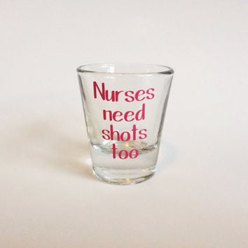 Nurses Need Shots Too Shot Glass
