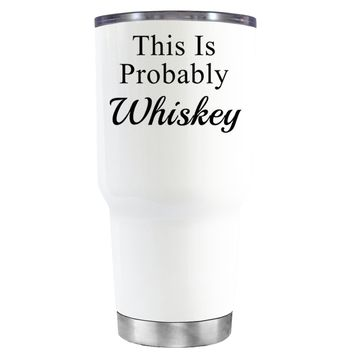 This is Probably Whiskey on White 30 oz Tumbler Cup
