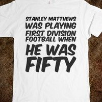STANLEY MATTHEWS WAS PLAYING FIRST DIVISION FOOTBALL WHEN HE WAS FIFTY