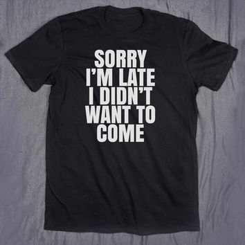 Sorry I'm Late Didn't Want To Come Slogan Tee Sarcasm Sarcastic Sassy Tumblr Top T-shirt