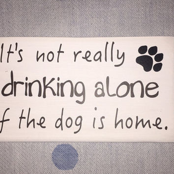 "Wood Sign ""It's not really drinking alone if the dog/cat is home"" Simply Fontastic, Funny Sayings, Dog Lover gift, Alcohol Sayings"