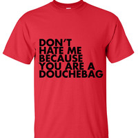 Don't hate me because you're a douchebag T shirt